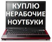 Купим Ваш Нерабочий / Рабочий Ноутбук на запчасти в любом сосотянии